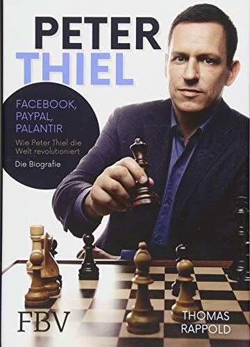 Peter Thiel: Facebook, PayPal, Palantir - Wie Peter Thiel die Welt revolutioniert - Die Biografie