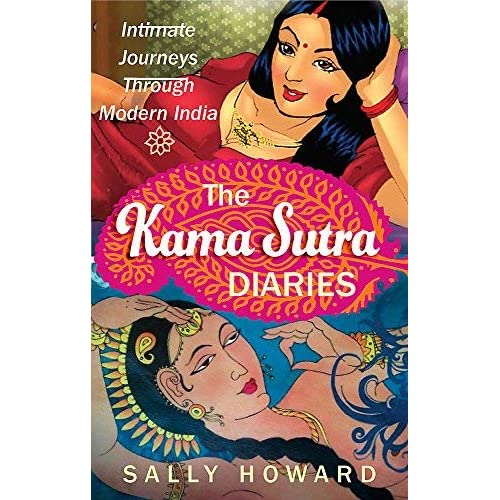 [The Kama Sutra Diaries: Intimate Journeys through Modern India] [By: Howard, Sally] [October, 2013]