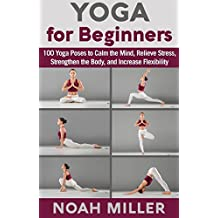 Yoga for Beginners: 100 Yoga Poses to Calm the Mind, Relieve Stress, Strengthen the Body, and Increase Flexibility (English Edition)