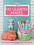 50 Fat Quarter Makes: Fifty Sewing Projects Made Using Fat Quarters