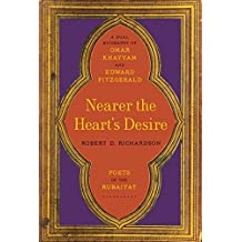 Nearer the Heart's Desire: Poets of the Rubaiyat: A Dual Biography of Omar Khayyam and Edward FitzGerald by Robert D. Richardson (2016-06-14)