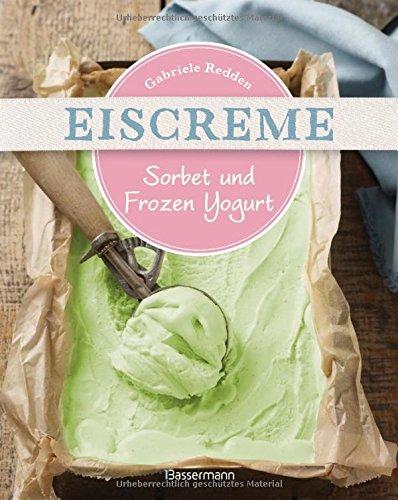 Preisvergleich Produktbild Eiscreme, Sorbet & Frozen Yogurt: Die besten Rezepte mit und ohne Eismaschine. Fruchteis, Milcheis. Auch laktosefrei.