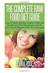 The Complete Raw Food Diet Guide: Lose Weight Quickly, Achieve Optimal Health and Feel Energized with the Raw Food Diet and Raw Food Recipes by Emma Rose (2014-10-03)