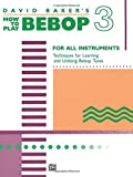 David Baker's How to Play Bebop 3: For All Instruments: Techniques for Learning and Utilzing Bebop Tunes