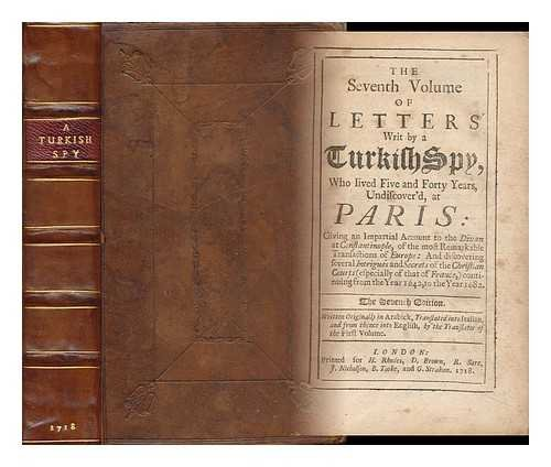 The Seventh Volume of Letters Writ by a Turkish Spy : Who Lived Five and Forty Years, Undiscover'd, At Paris: Giving an Impartial Account to the Divan At Constantinople - [Turkish Spy Vol. 7]. Written Originally in Arabick, Translated Into Italian......