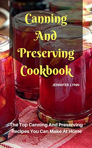 Canning And Preserving Cookbook: The Top Canning And Preserving Recipes You Can Make At Home (English Edition) (Vegan Canning)