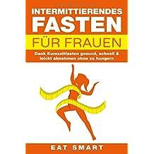 INTERMITTIERENDES FASTEN FÜR FRAUEN: Dank Kurzzeitfasten gesund, schnell & leicht abnehmen ohne zu hungern