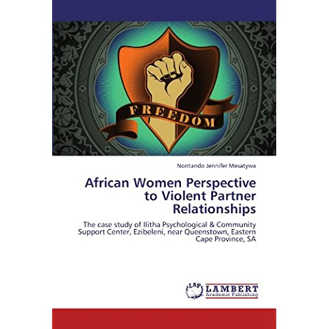 African Women Perspective to Violent Partner Relationships: The case study of Ilitha Psychological & Community Support Center, Ezibeleni, near Queenstown, Eastern Cape Province, SA
