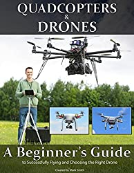 Quadcopters and Drones: A Beginner's Guide to Successfully Flying and Choosing the Right Drone (English Edition)