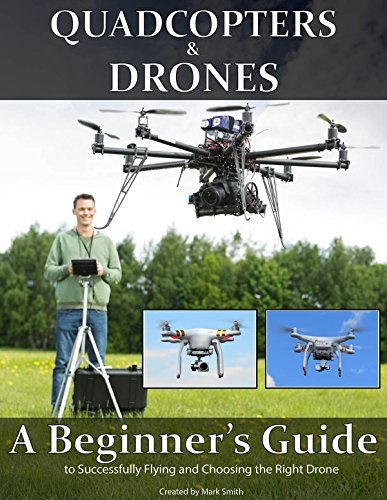 Quadcopters and Drones: A Beginner's Guide to Successfully