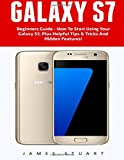 Galaxy S7: Beginners Guide - How To Start Using Your Galaxy S7, Plus Helpful Tips & Tricks And Hidden Features! (S7 Edge, Android, Smartphone)