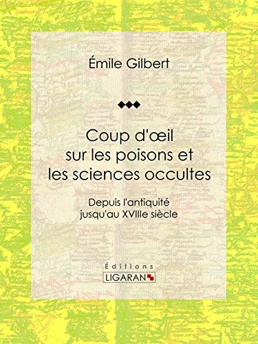 Coup d'oeil sur les poisons et les sciences occultes: Depuis l'antiquité jusqu'au XVIIIe siècle par Émile Gilbert