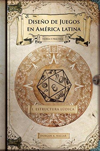 Diseño de juegos en América latina: Estructura lúdica: Teoría y práctica por Durgan Nallar