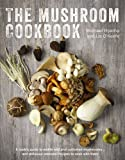 The Mushroom Cookbook: A Guide to Edible Wild and Cultivated Mushrooms - And Delicious Seasonal Recipes to Cook with Them