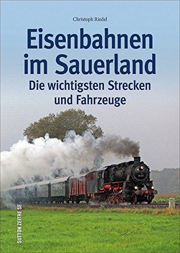 Eisenbahnen im Sauerland, die wichtigsten Strecken und Fahrzeuge in Bildern, kenntnisreich kommentiert (Sutton - Auf Schienen unterwegs)