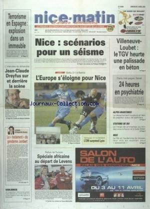 NICE MATIN [No 20468] du 04/04/2004 - TERRORISME EN ESPAGNE - EXPLOSION DANS UN IMMEUBLE - NICE - SCENARIOS POUR UN SEISME - VILLENEUVE-LOUBET - LE TGV HEURTRE UNE PALISSADE EN BETON - JEAN-CLAUDE DREYFUS SUR ET DERRIERE DE LA SCENE - LES SPORTS - LE RALLYE DE TUNISIE - LE TESTAMENT DU GENDARME JAMBERT PAR BENAMOU -