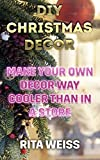 DIY Christmas Decor: Make Your Own Decor Way Cooler than in a Store: (DIY Decor, DIY Decorations)