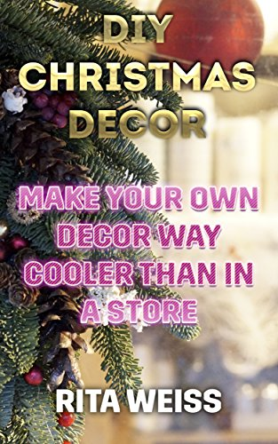 DIY Christmas Decor: Make Your Own Decor Way Cooler than in a Store: (DIY Decor, DIY Decorations) (English Edition)