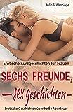 Erotische Kurzgeschichten für Frauen SECHS FREUNDE, SEX GESCHICHTEN: Erotische Geschichten über heiße Abenteuer (Erotik deutsch 3)