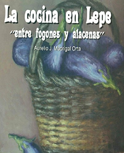 La cocina en Lepe: Entre fogones y alhacenas por Aurelio J. Madrigal Orta