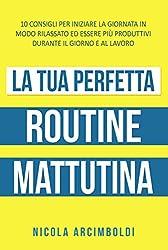 La tua perfetta routine mattutina: 10 consigli per iniziare la giornata in modo rilassato ed essere più produttivi durante il giorno e al lavoro (Italian Edition)
