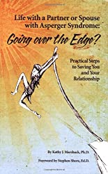 Life with a Partner or Spouse with Asperger Syndrome: Going Over the Edge?: Practical Steps to Saving You and Your Relationship