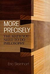 More Precisely: The Math You Need to Do Philosophy 1st (first) Edition by Steinhart, Eric published by Broadview Press (2009)