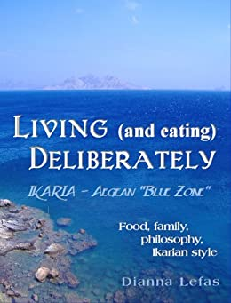 LIVING (and eating), DELIBERATELY - Ikaria: Aegean Blue Zone.: Food, family, philosophy, Ikarian style (English Edition) par [Lefas, Dianna]