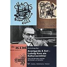 Avantgarde & Exil - Ludwig Kunz als Kulturvermittler: Autor und Vermittler zwischen den Künsten und Sprachen