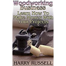Woodworking Business: Learn How To Make Money With Your Projects: (Woodworking Projects, Woodworking Plans) (English Edition)