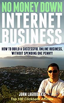 No Money Down Internet Business: How To Build a Successful Online Business Without Spending One Penny! (English Edition) von [Lagoudakis, John]