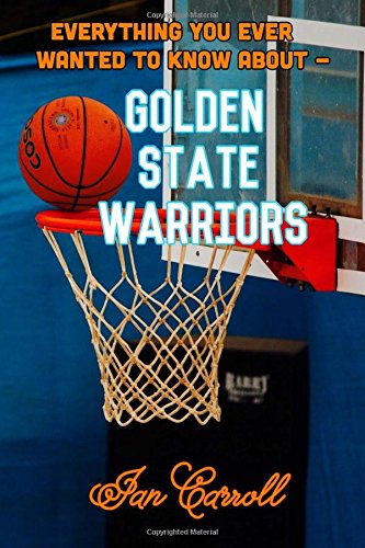 Everything You Ever Wanted to Know About Golden State Warriors por Mr Ian Carroll