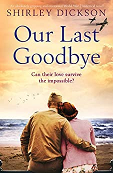 Our Last Goodbye: An absolutely gripping and emotional World War 2 historical novel by [Dickson, Shirley]
