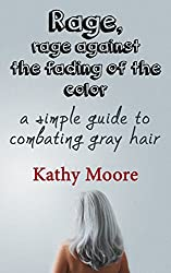 how to get rid of grey hair naturally Rage, Rage against the fading of the Color: A Simple guide to get rid of grey hair naturally (grey hair natural remedies,get ... hair without dye,get ri (English Edition)
