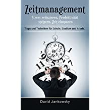 Zeitmanagement: Stress reduzieren, Produktivität steigern, Zeit einsparen, Tipps und Techniken für Schule, Studium und Arbeit