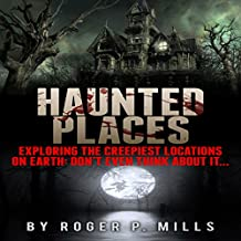 Haunted Places: Exploring the Creepiest Locations on Earth: Don't Even Think About It...