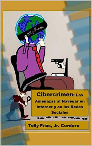 Cibercrimen: Las Amenazas al Navegar en Internet y en las Redes Sociales por Telly Frias Jr