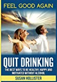 Quit Drinking: The Best Ways To Be Healthy, Happy and Motivated Without Alcohol (Easy Ways To Quit Drinking For A Healthier Happier and More Motivated Life Without Alcohol)