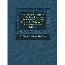 Guerra de Anexion En Portugal Durante El Reinado de Don Felipe II, Volume 2 - Primary Source Edition