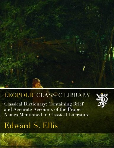 Classical Dictionary: Containing Brief and Accurate Accounts of the Proper Names Mentioned in Classical Literature por Edward S. Ellis