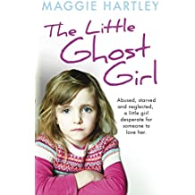 The Little Ghost Girl: Abused Starved and Neglected. A Little Girl Desperate for Someone to Love Her (English Edition)