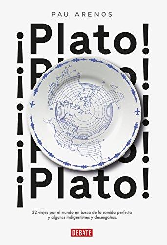 ¡Plato!: 32 viajes por el mundo en busca de la comida perfecta y algunas indigestiones y desengaños por Pau Arenós