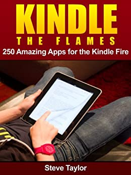 Kindle The Flames. 250 Amazing Apps for the Kindle Fire HD. by [Taylor, Steve]