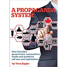 A Propaganda System: How Canada's government, corporations, media and academia sell war and exploitation (English Edition)