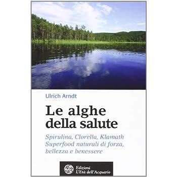 Le Alghe Della Salute. Spirulina, Clorella, Klamath. Superfoods Naturali Di Forza, Bellezza E Benessere