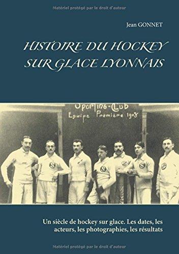 Histoire du hockey sur glace lyonnais : Un siècle de hockey sur glace. Les dates, les acteurs, les photographies, les résultats