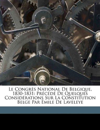 Le Congrs National de Belgique, 1830-1831: Prcd de Quelques Considrations Sur La Constitution Belge Par Mile de Laveleye