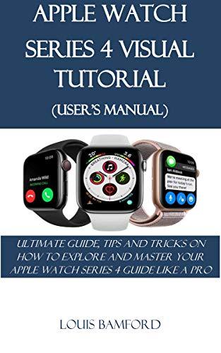 APPLE WATCH SERIES 4 VISUAL TUTORIAL (USERS MANUAL): ULTIMATE ...