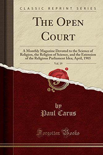 The Open Court, Vol. 19: A Monthly Magazine Devoted to the Science of Religion, the Religion of Science, and the Extension of the Religious Parliament Idea; April, 1905 (Classic Reprint) -