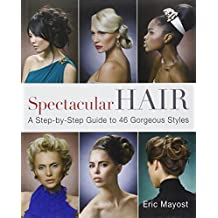 Spectacular Hair: A Step-by-Step Guide to 46 Gorgeous Styles by Eric Mayost (2010-05-04)